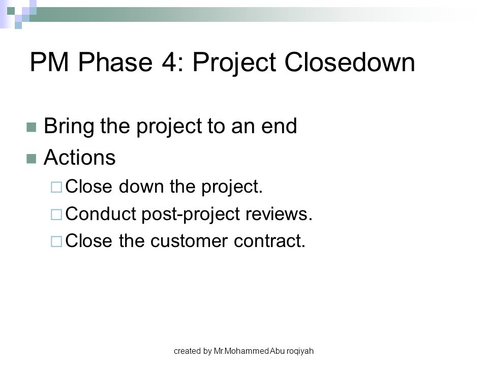 created by Mr.Mohammed Abu roqiyah PM Phase 4: Project Closedown Bring the project to an end Actions  Close down the project.  Conduct post-project