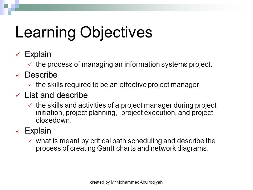 Learning Objectives Explain the process of managing an information systems project. Describe the skills required to be an effective project manager. L
