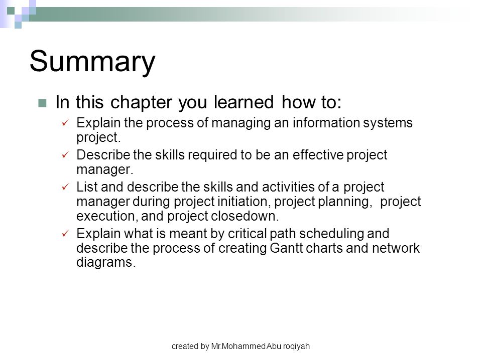 created by Mr.Mohammed Abu roqiyah Summary In this chapter you learned how to: Explain the process of managing an information systems project. Describ