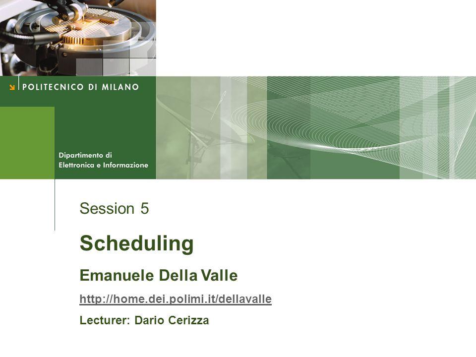 Session 5 Scheduling Emanuele Della Valle http://home.dei.polimi.it/dellavalle Lecturer: Dario Cerizza