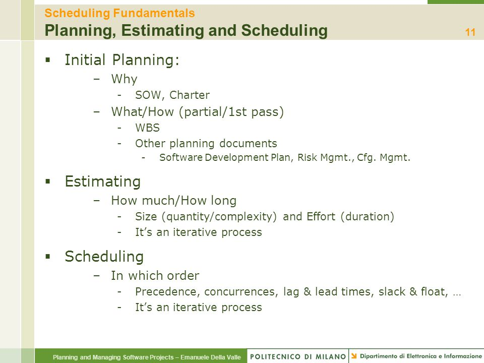 Planning and Managing Software Projects – Emanuele Della Valle Scheduling Fundamentals Planning, Estimating and Scheduling  Initial Planning: –Why -S