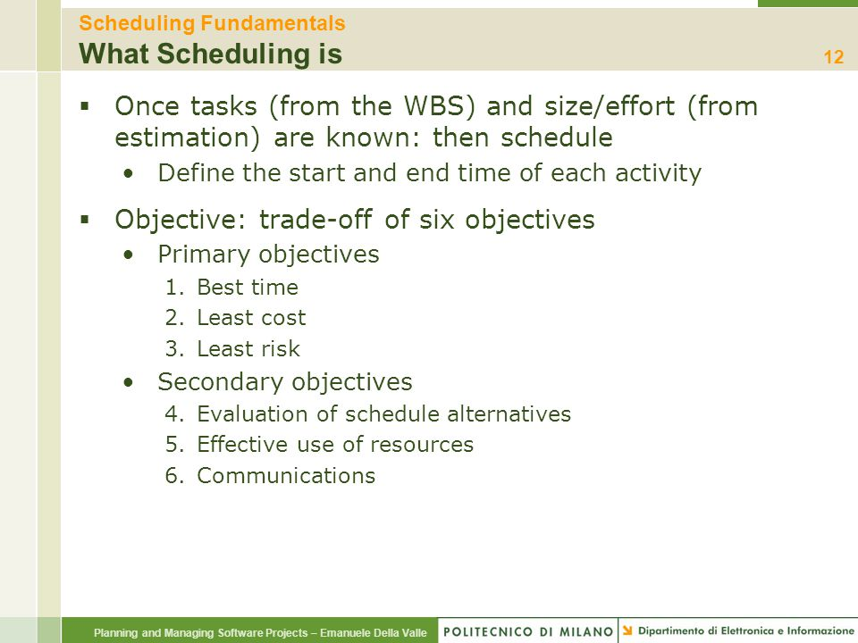 Planning and Managing Software Projects – Emanuele Della Valle Scheduling Fundamentals What Scheduling is  Once tasks (from the WBS) and size/effort