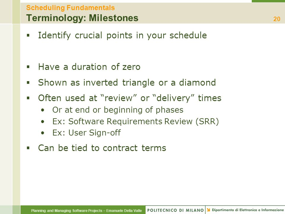 Planning and Managing Software Projects – Emanuele Della Valle Scheduling Fundamentals Terminology: Milestones  Identify crucial points in your sched