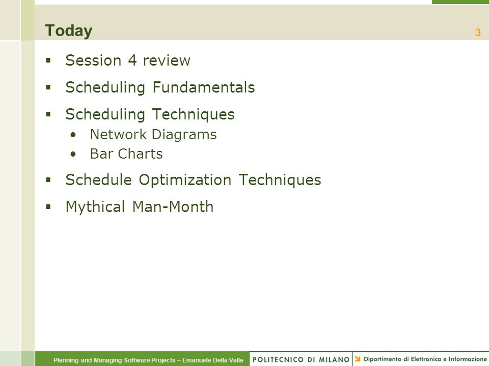 Planning and Managing Software Projects – Emanuele Della Valle Today  Session 4 review  Scheduling Fundamentals  Scheduling Techniques Network Diagrams Bar Charts  Schedule Optimization Techniques  Mythical Man-Month 24