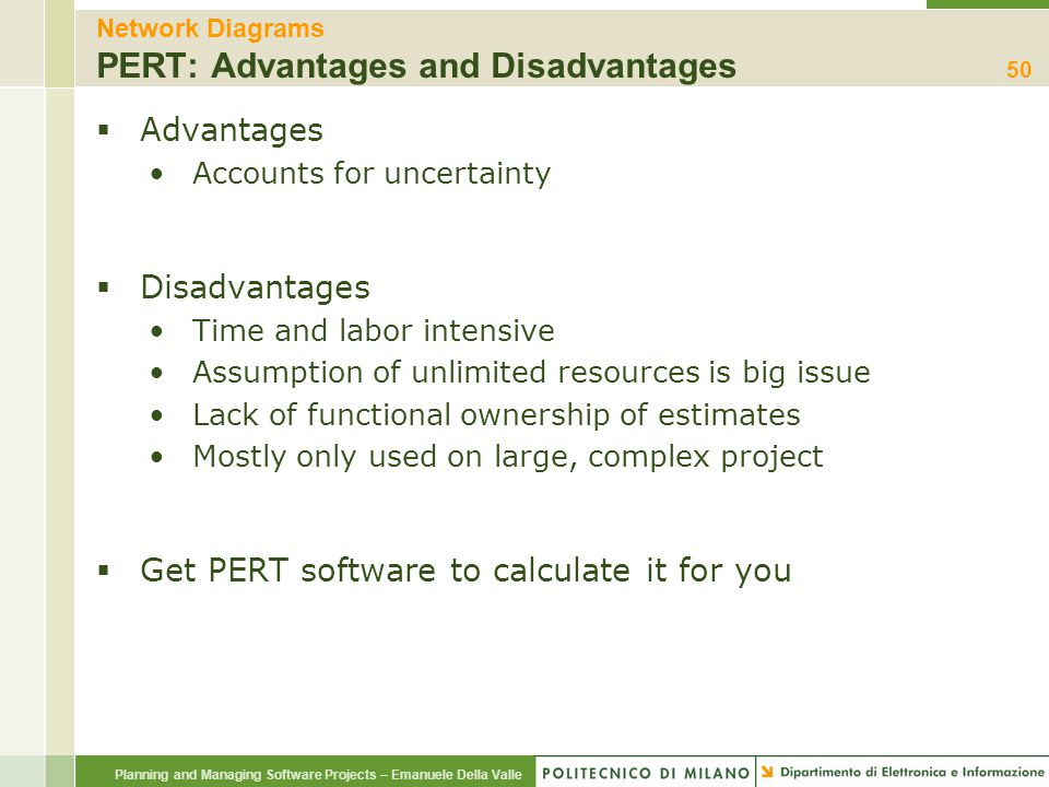 Planning and Managing Software Projects – Emanuele Della Valle Network Diagrams PERT: Advantages and Disadvantages  Advantages Accounts for uncertain