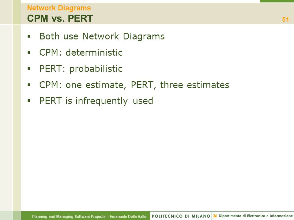 Planning and Managing Software Projects – Emanuele Della Valle Network Diagrams CPM vs. PERT  Both use Network Diagrams  CPM: deterministic  PERT: