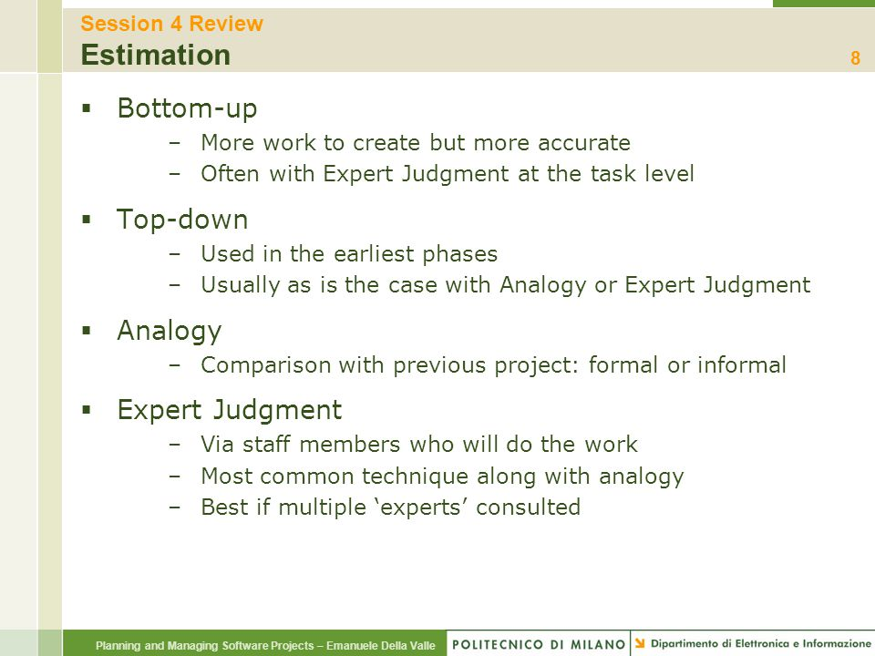 Planning and Managing Software Projects – Emanuele Della Valle Session 4 Review Estimation  Bottom-up –More work to create but more accurate –Often w