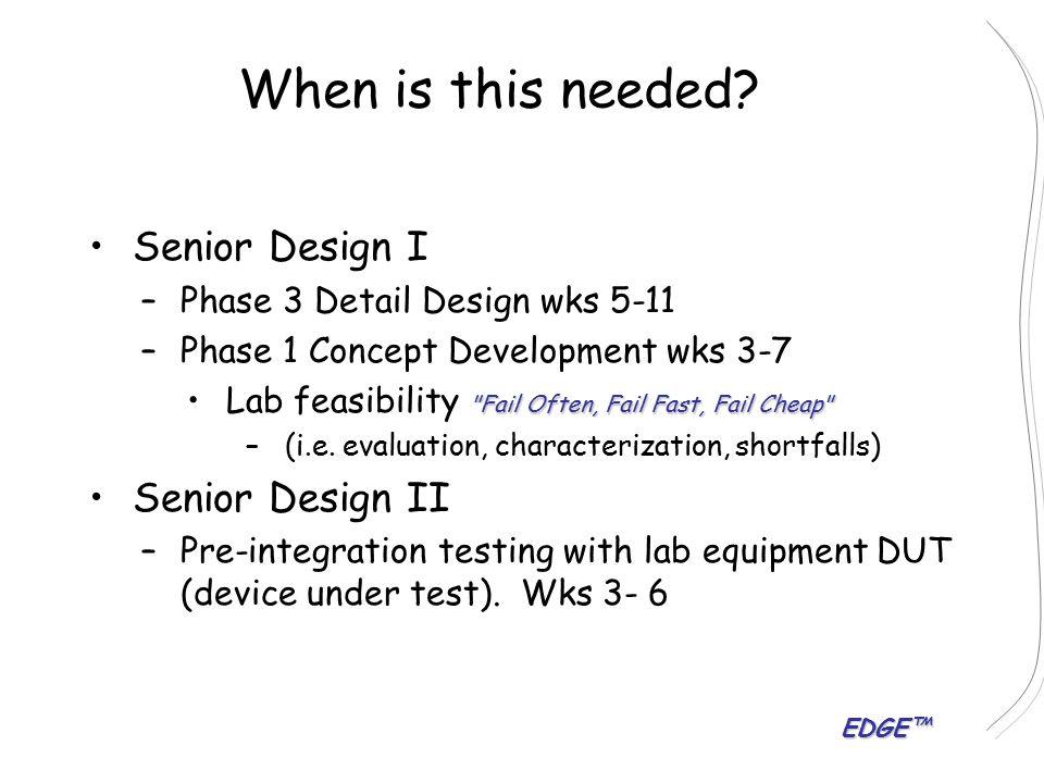 EDGE™ When is this needed? Senior Design I – –Phase 3 Detail Design wks 5-11 – –Phase 1 Concept Development wks 3-7