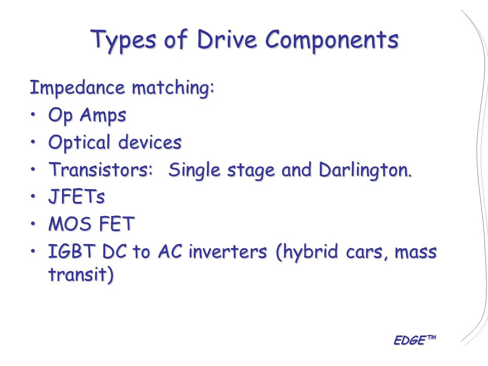 EDGE™ Types of Drive Components Impedance matching: Op AmpsOp Amps Optical devicesOptical devices Transistors: Single stage and Darlington.Transistors: Single stage and Darlington.