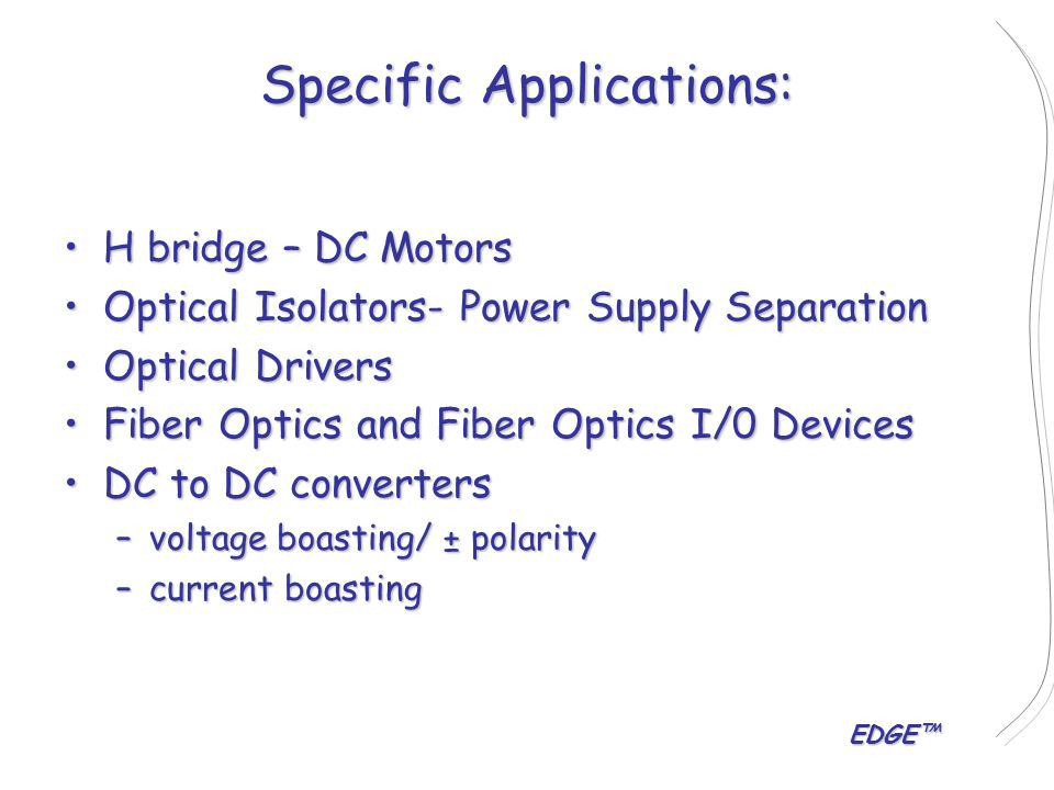EDGE™ Specific Applications: H bridge – DC MotorsH bridge – DC Motors Optical Isolators- Power Supply SeparationOptical Isolators- Power Supply Separation Optical DriversOptical Drivers Fiber Optics and Fiber Optics I/0 DevicesFiber Optics and Fiber Optics I/0 Devices DC to DC convertersDC to DC converters –voltage boasting/ ± polarity –current boasting