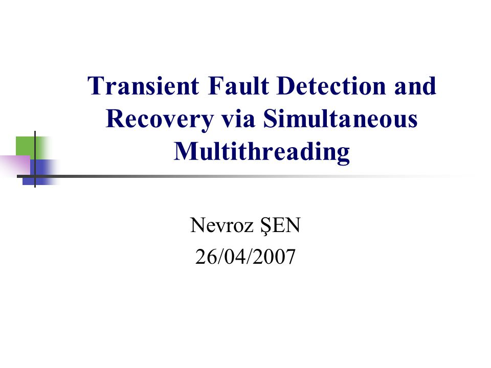 Transient Fault Detection and Recovery via Simultaneous Multithreading Nevroz ŞEN 26/04/2007