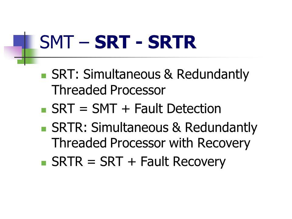 SMT – SRT - SRTR SRT: Simultaneous & Redundantly Threaded Processor SRT = SMT + Fault Detection SRTR: Simultaneous & Redundantly Threaded Processor wi