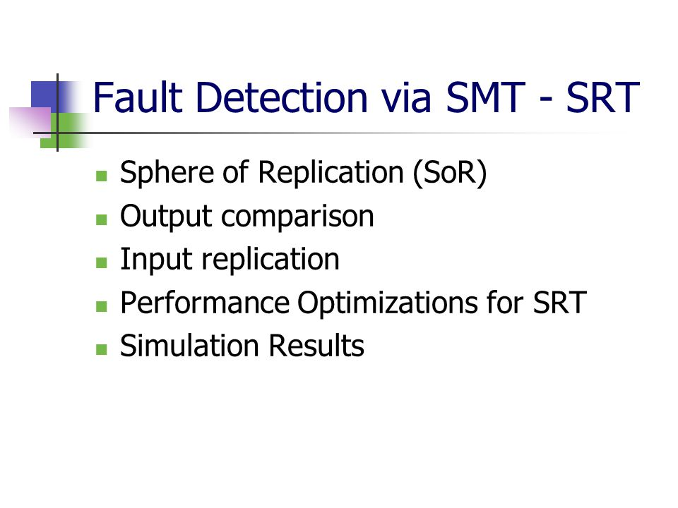 Fault Detection via SMT - SRT Sphere of Replication (SoR) Output comparison Input replication Performance Optimizations for SRT Simulation Results