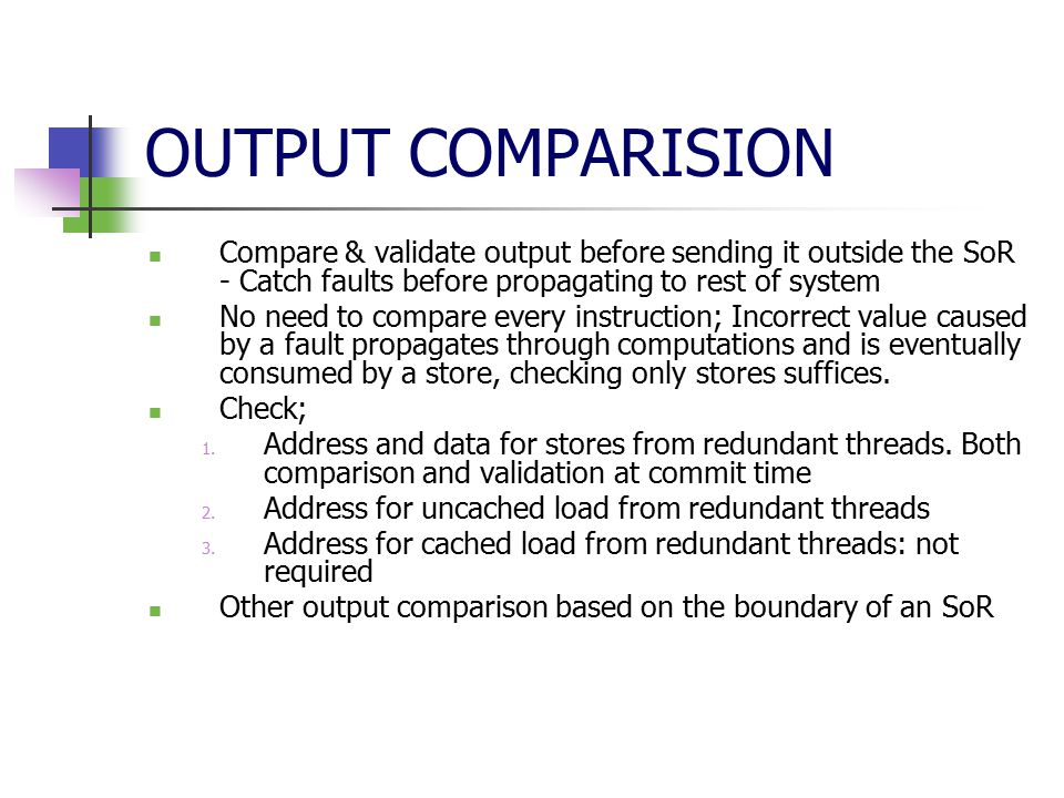 OUTPUT COMPARISION Compare & validate output before sending it outside the SoR - Catch faults before propagating to rest of system No need to compare every instruction; Incorrect value caused by a fault propagates through computations and is eventually consumed by a store, checking only stores suffices.