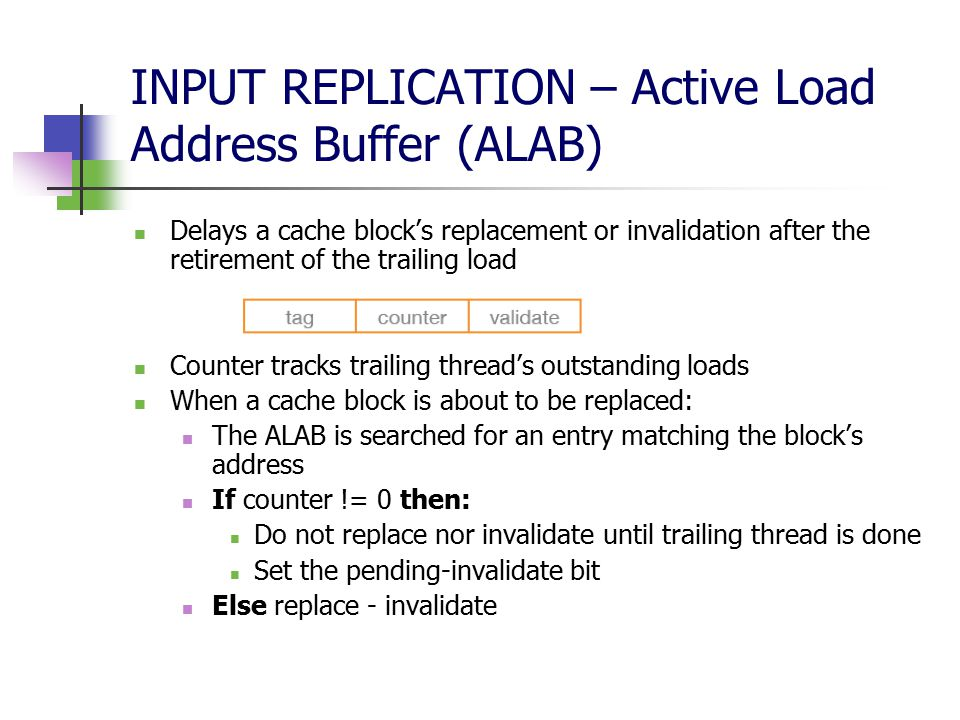 INPUT REPLICATION – Active Load Address Buffer (ALAB) Delays a cache block's replacement or invalidation after the retirement of the trailing load Counter tracks trailing thread's outstanding loads When a cache block is about to be replaced: The ALAB is searched for an entry matching the block's address If counter != 0 then: Do not replace nor invalidate until trailing thread is done Set the pending-invalidate bit Else replace - invalidate