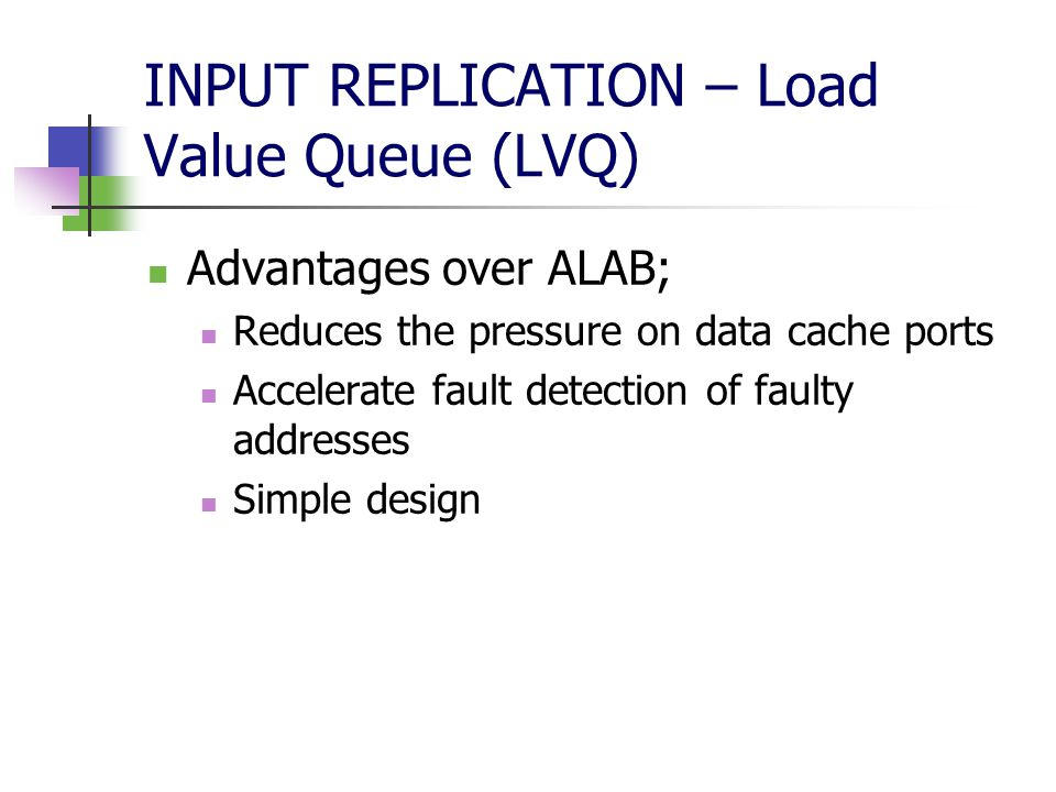 INPUT REPLICATION – Load Value Queue (LVQ) Advantages over ALAB; Reduces the pressure on data cache ports Accelerate fault detection of faulty addresses Simple design