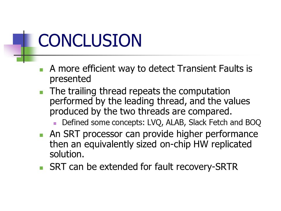 CONCLUSION A more efficient way to detect Transient Faults is presented The trailing thread repeats the computation performed by the leading thread, and the values produced by the two threads are compared.