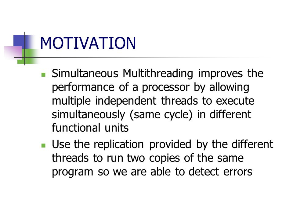 MOTIVATION Simultaneous Multithreading improves the performance of a processor by allowing multiple independent threads to execute simultaneously (same cycle) in different functional units Use the replication provided by the different threads to run two copies of the same program so we are able to detect errors