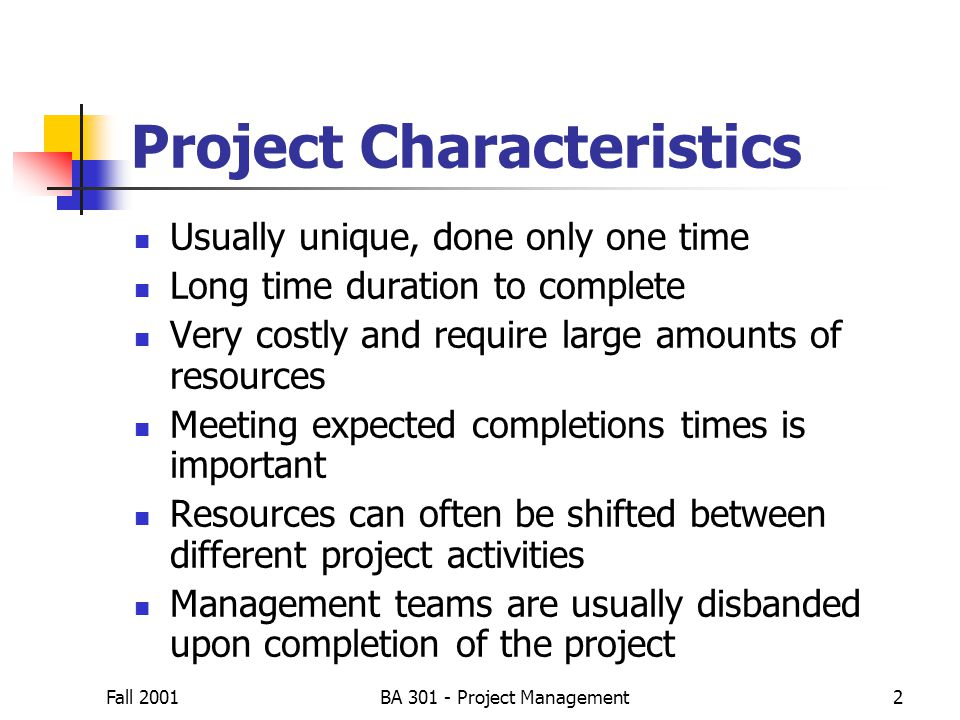 Fall 2001BA 301 - Project Management13 3 time estimates Optimistic times (a) Most-likely time (m) Pessimistic time (b) Follow beta distribution Expected time: t = (a + 4m + b)/6 Variance of times: v = (b - a) 2 /6   PERT Activity Times