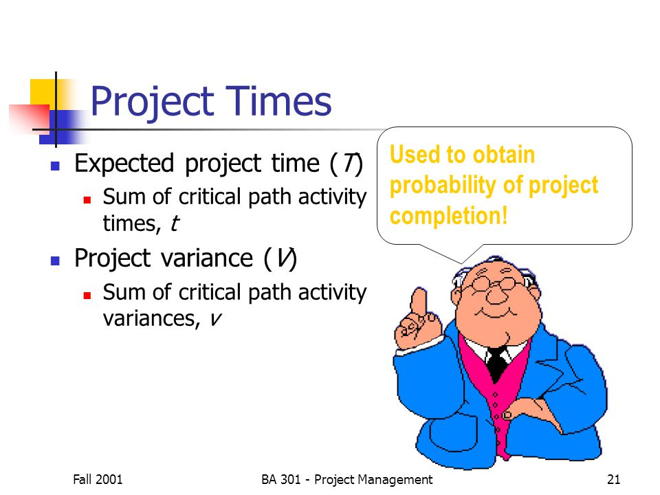 Fall 2001BA 301 - Project Management21 Expected project time (T) Sum of critical path activity times, t Project variance (V) Sum of critical path acti