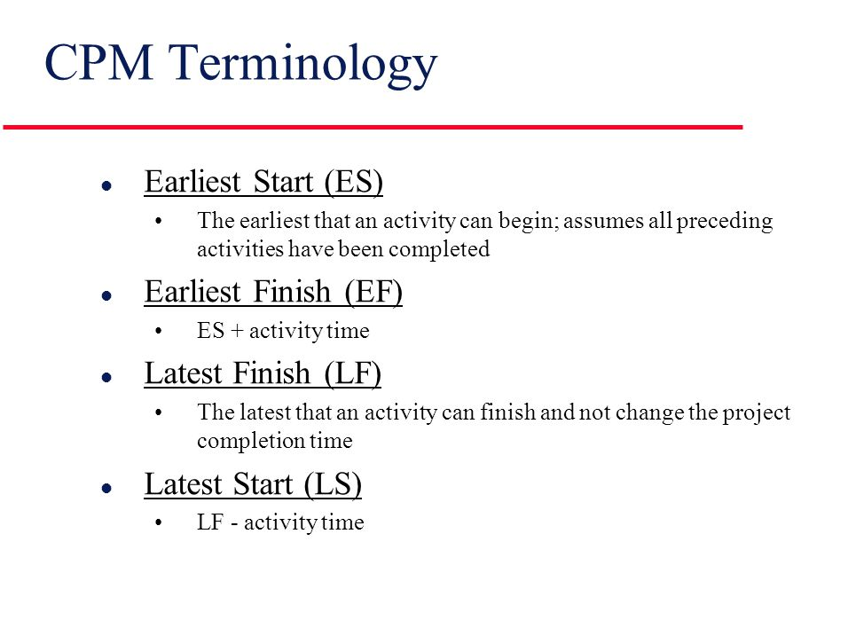 CPM Terminology l Path A connected sequence of activities leading from the starting event to the ending event l Critical Path The longest path (time); determines the project duration l Critical Activities All of the activities that make up the critical path