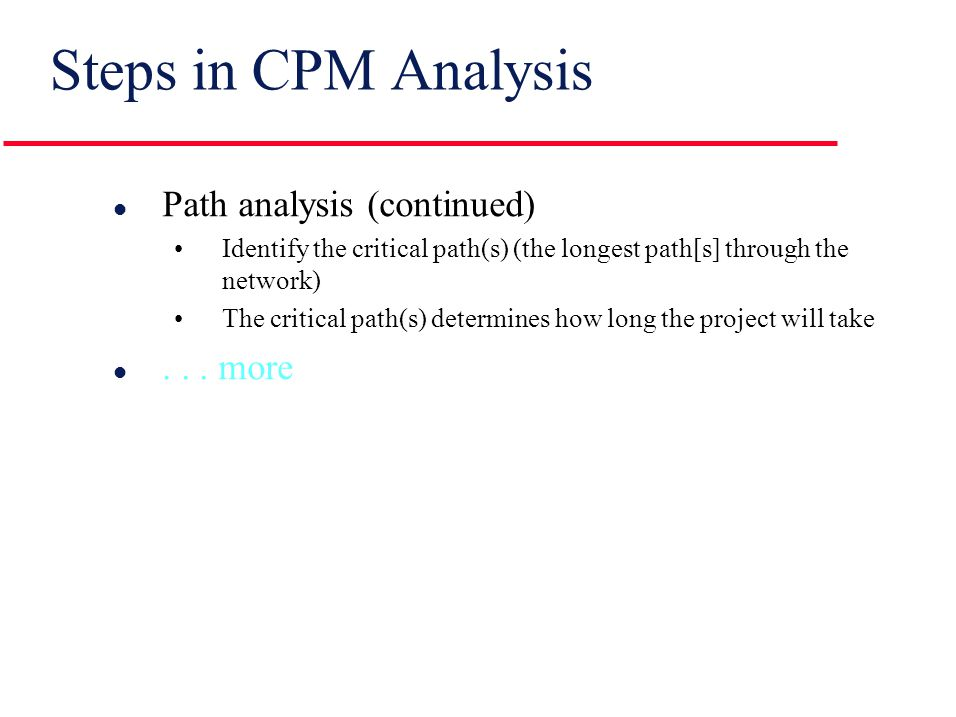 Steps in CPM Analysis l Draw the CPM network A graphic view of the relationships among the required activities l Analyze the paths through the network Determine the length of each path (the time required to complete each path) Starting at the beginning of the network and working toward the end (from left to right), determine the ES and the EF for each activity...