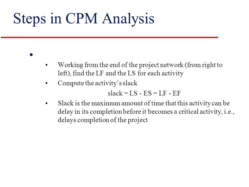 Steps in CPM Analysis l Path analysis (continued) Identify the critical path(s) (the longest path[s] through the network) The critical path(s) determines how long the project will take l...