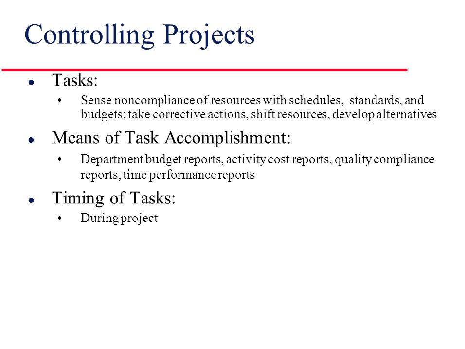 Scheduling Projects l Tasks: Develop/revise detailed guides for each resource indicating quantity, quality, and timing l Means of Task Accomplishment: Milestone charts for departments, subcontractors, and suppliers; cash flow schedule; CPM/PERT: begin-activity and complete- activity dates, and updated activity slack l Timing of Tasks: Slightly before project is begun and continued throughout project