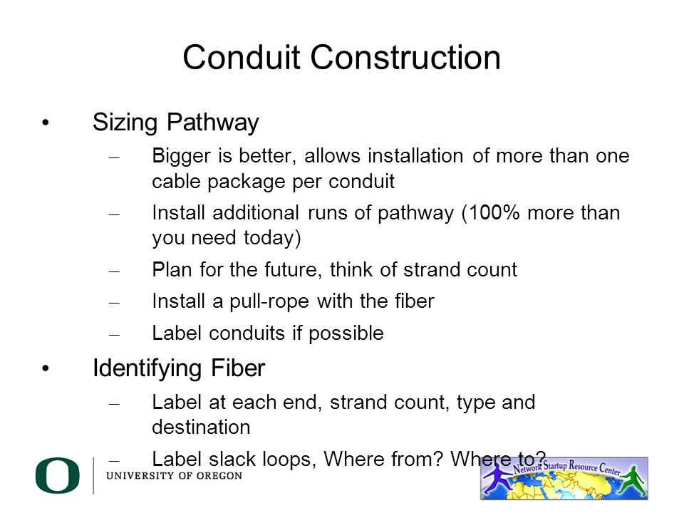 Conduit Construction Sizing Pathway – Bigger is better, allows installation of more than one cable package per conduit – Install additional runs of pathway (100% more than you need today) – Plan for the future, think of strand count – Install a pull-rope with the fiber – Label conduits if possible Identifying Fiber – Label at each end, strand count, type and destination – Label slack loops, Where from.