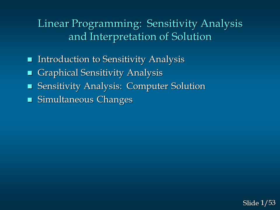 1/53 Slide Linear Programming: Sensitivity Analysis and Interpretation of Solution n Introduction to Sensitivity Analysis n Graphical Sensitivity Analysis n Sensitivity Analysis: Computer Solution n Simultaneous Changes
