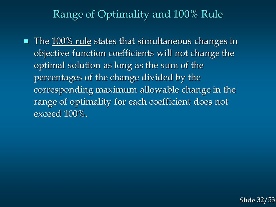 32/53 Slide Range of Optimality and 100% Rule n The 100% rule states that simultaneous changes in objective function coefficients will not change the optimal solution as long as the sum of the percentages of the change divided by the corresponding maximum allowable change in the range of optimality for each coefficient does not exceed 100%.
