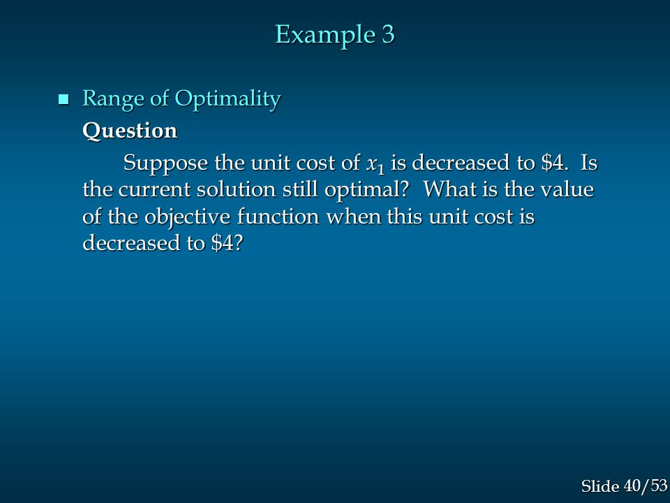 40/53 Slide Example 3 n Range of Optimality Question Suppose the unit cost of x 1 is decreased to $4.