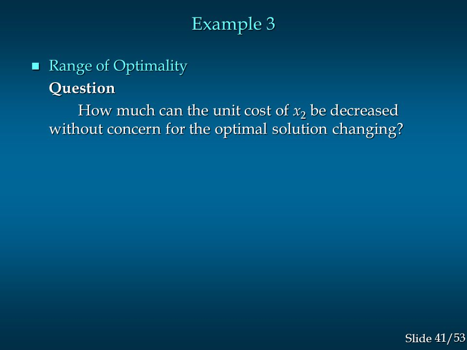 41/53 Slide Example 3 n Range of Optimality Question How much can the unit cost of x 2 be decreased without concern for the optimal solution changing?