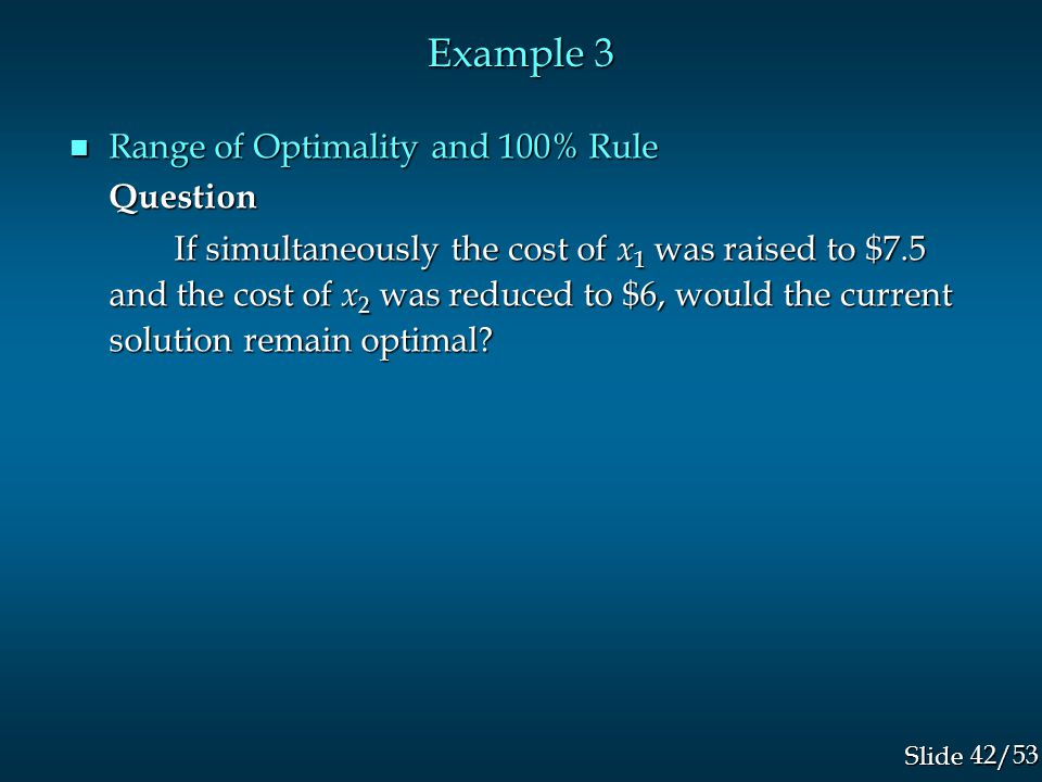 42/53 Slide Example 3 n Range of Optimality and 100% Rule Question If simultaneously the cost of x 1 was raised to $7.5 and the cost of x 2 was reduced to $6, would the current solution remain optimal?