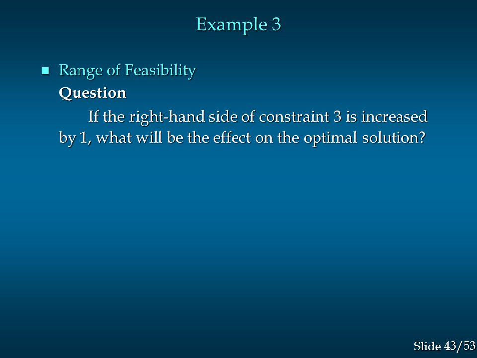 43/53 Slide Example 3 n Range of Feasibility Question If the right-hand side of constraint 3 is increased by 1, what will be the effect on the optimal solution?