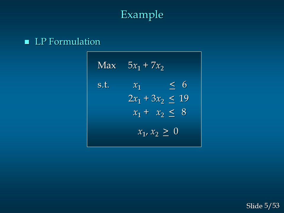 5/53 Slide Example n LP Formulation Max 5 x 1 + 7 x 2 Max 5 x 1 + 7 x 2 s.t.