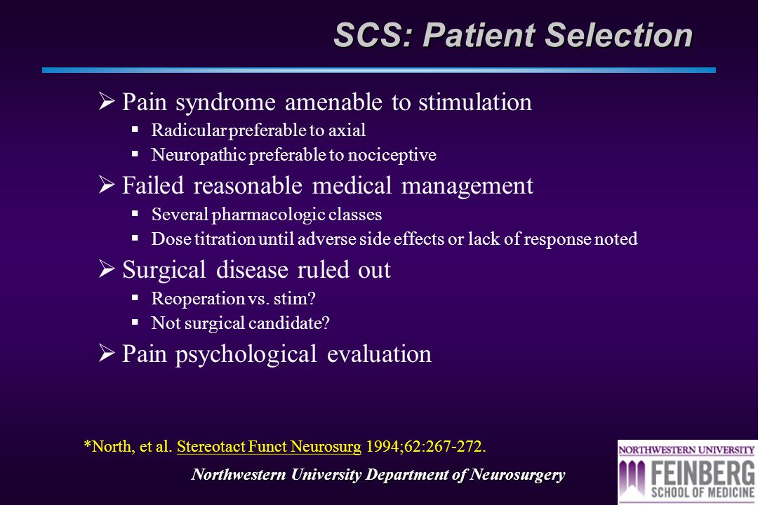 Northwestern University Department of Neurosurgery SCS: Patient Selection  Pain syndrome amenable to stimulation  Radicular preferable to axial  Neuropathic preferable to nociceptive  Failed reasonable medical management  Several pharmacologic classes  Dose titration until adverse side effects or lack of response noted  Surgical disease ruled out  Reoperation vs.