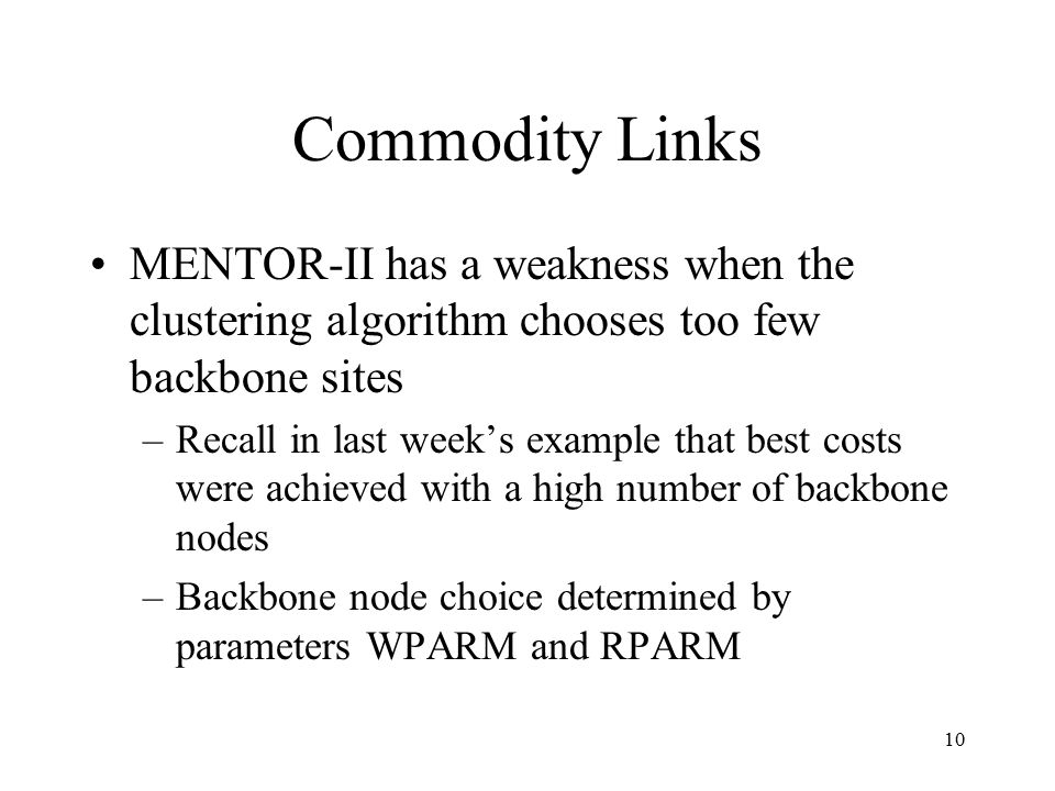 10 Commodity Links MENTOR-II has a weakness when the clustering algorithm chooses too few backbone sites –Recall in last week's example that best costs were achieved with a high number of backbone nodes –Backbone node choice determined by parameters WPARM and RPARM