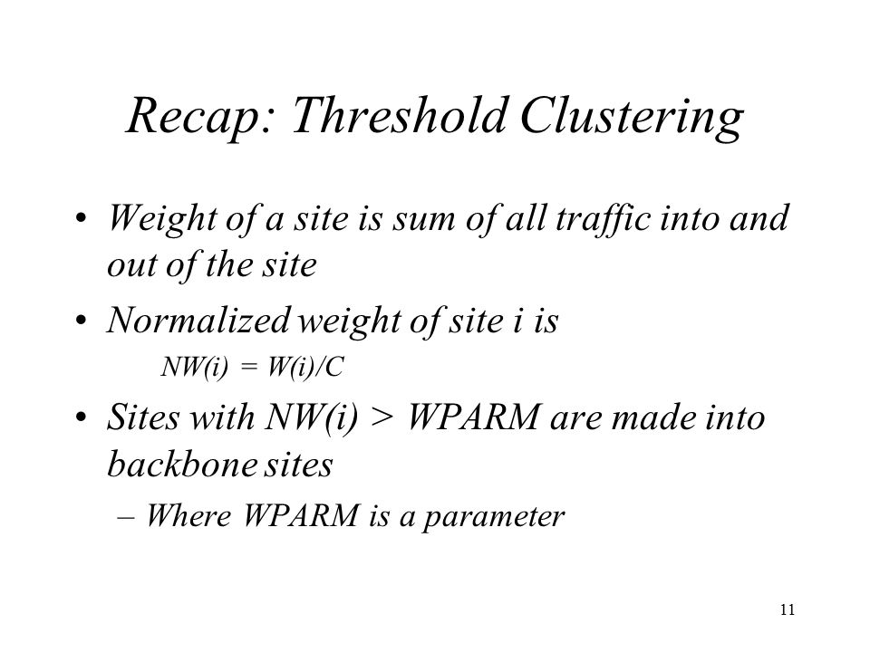 11 Recap: Threshold Clustering Weight of a site is sum of all traffic into and out of the site Normalized weight of site i is NW(i) = W(i)/C Sites with NW(i) > WPARM are made into backbone sites –Where WPARM is a parameter