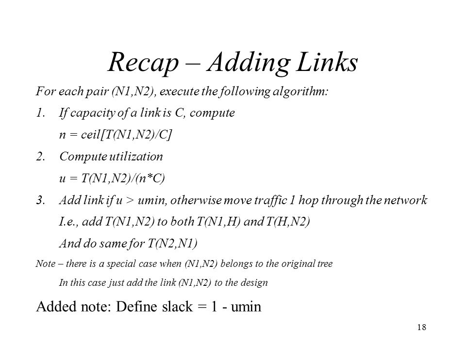 18 Recap – Adding Links For each pair (N1,N2), execute the following algorithm: 1.If capacity of a link is C, compute n = ceil[T(N1,N2)/C] 2.Compute utilization u = T(N1,N2)/(n*C) 3.Add link if u > umin, otherwise move traffic 1 hop through the network I.e., add T(N1,N2) to both T(N1,H) and T(H,N2) And do same for T(N2,N1) Note – there is a special case when (N1,N2) belongs to the original tree In this case just add the link (N1,N2) to the design Added note: Define slack = 1 - umin