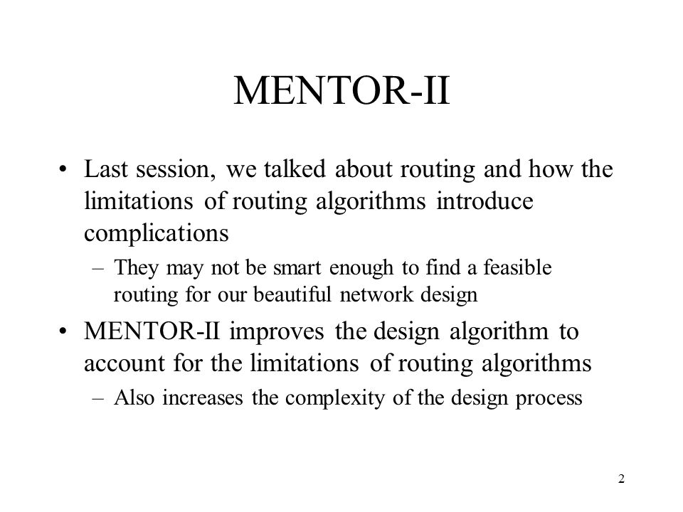 2 MENTOR-II Last session, we talked about routing and how the limitations of routing algorithms introduce complications –They may not be smart enough to find a feasible routing for our beautiful network design MENTOR-II improves the design algorithm to account for the limitations of routing algorithms –Also increases the complexity of the design process