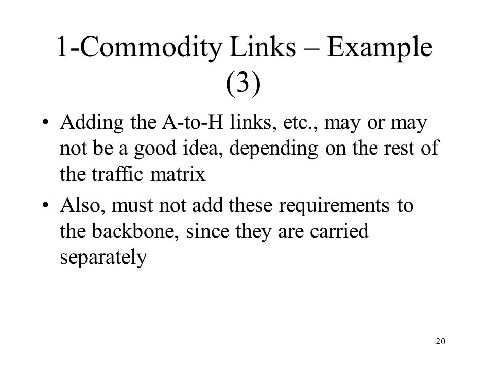 20 1-Commodity Links – Example (3) Adding the A-to-H links, etc., may or may not be a good idea, depending on the rest of the traffic matrix Also, must not add these requirements to the backbone, since they are carried separately