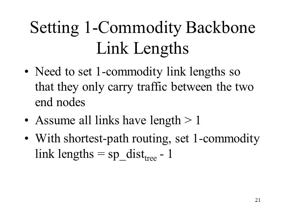 21 Setting 1-Commodity Backbone Link Lengths Need to set 1-commodity link lengths so that they only carry traffic between the two end nodes Assume all