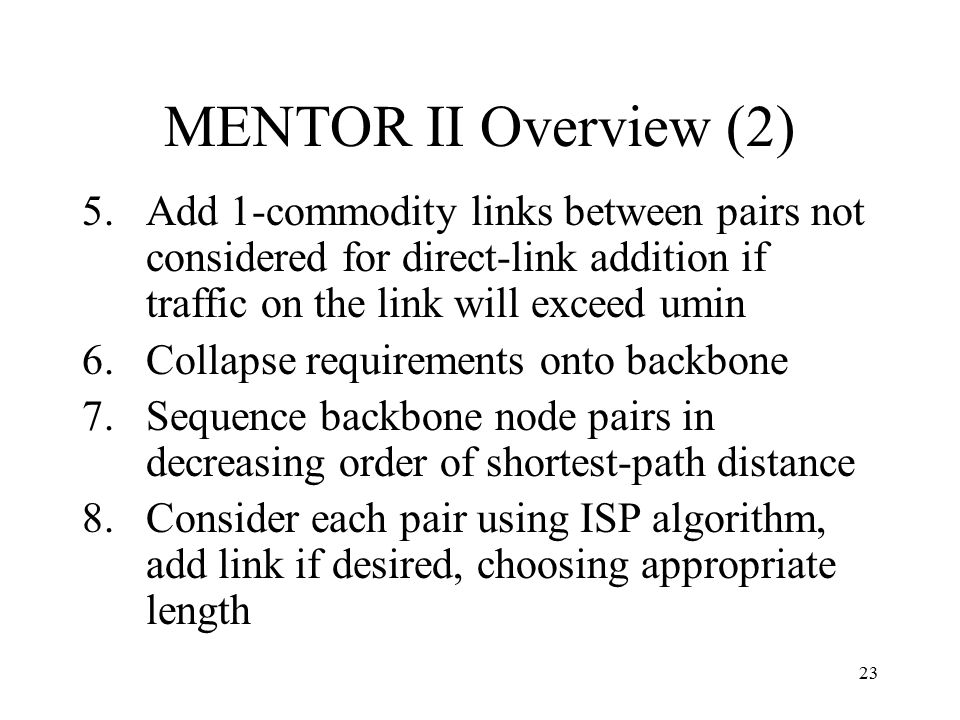 23 MENTOR II Overview (2) 5.Add 1-commodity links between pairs not considered for direct-link addition if traffic on the link will exceed umin 6.Coll