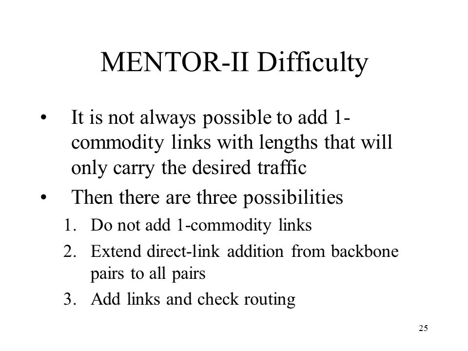 25 MENTOR-II Difficulty It is not always possible to add 1- commodity links with lengths that will only carry the desired traffic Then there are three possibilities 1.Do not add 1-commodity links 2.Extend direct-link addition from backbone pairs to all pairs 3.Add links and check routing