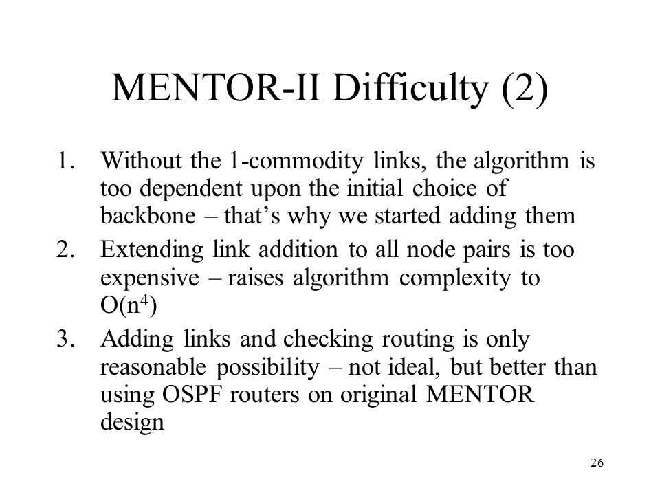 26 MENTOR-II Difficulty (2) 1.Without the 1-commodity links, the algorithm is too dependent upon the initial choice of backbone – that's why we starte