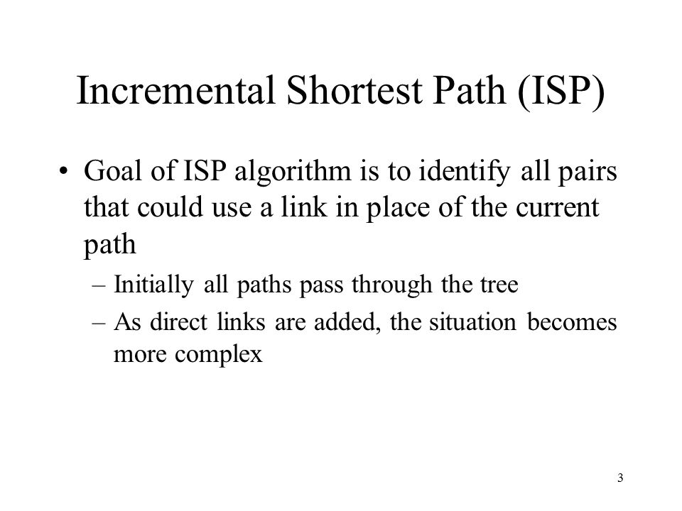 3 Incremental Shortest Path (ISP) Goal of ISP algorithm is to identify all pairs that could use a link in place of the current path –Initially all pat