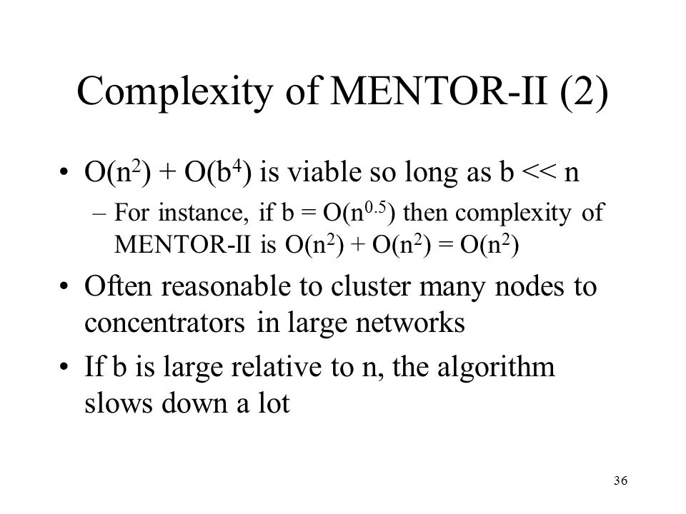36 Complexity of MENTOR-II (2) O(n 2 ) + O(b 4 ) is viable so long as b << n –For instance, if b = O(n 0.5 ) then complexity of MENTOR-II is O(n 2 ) +