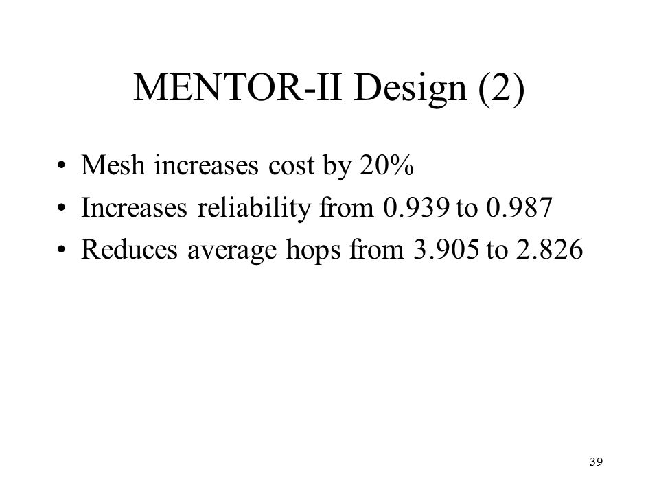 39 MENTOR-II Design (2) Mesh increases cost by 20% Increases reliability from 0.939 to 0.987 Reduces average hops from 3.905 to 2.826