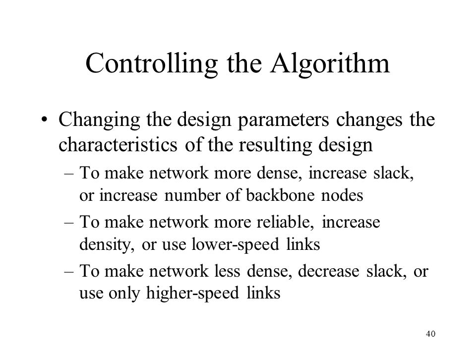 40 Controlling the Algorithm Changing the design parameters changes the characteristics of the resulting design –To make network more dense, increase slack, or increase number of backbone nodes –To make network more reliable, increase density, or use lower-speed links –To make network less dense, decrease slack, or use only higher-speed links